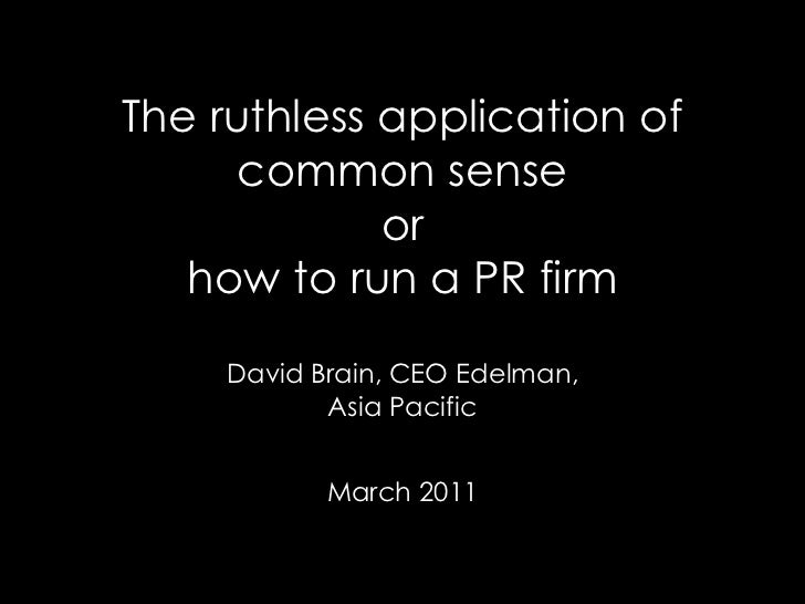 The ruthless application of      common sense             or   how to run a PR firm     David Brain, CEO Edelman,         ...