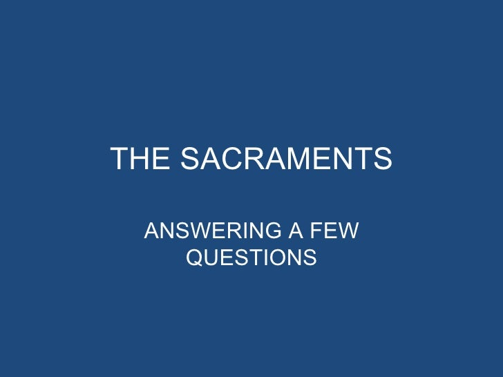 THE SACRAMENTS ANSWERING A FEW    QUESTIONS