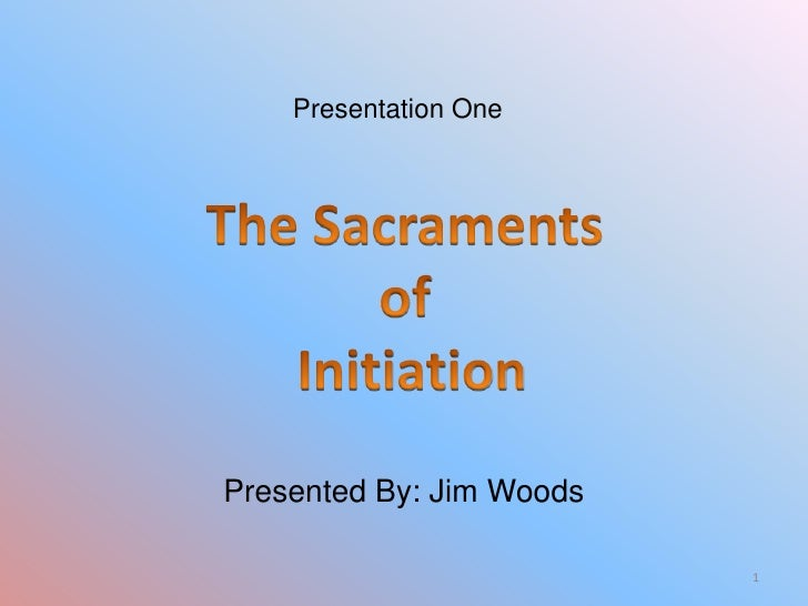 Presentation One<br />The Sacraments <br />of <br />Initiation<br />Presented By: Jim Woods<br />1<br />