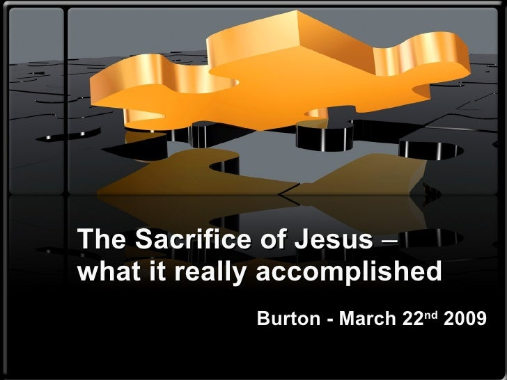 The Sacrifice of Jesus  ‒ what it really accomplished Burton - March 22 nd  2009