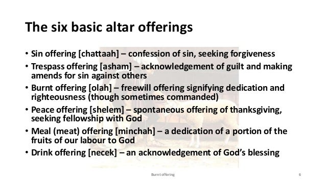 The six basic altar offerings • Sin offering [chattaah] – confession of sin, seeking forgiveness • Trespass offering [asha...