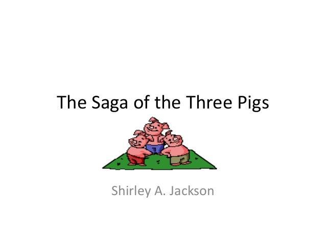 The Saga of the Three Pigs Shirley A. Jackson