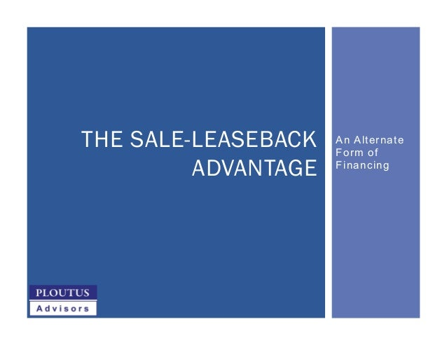 An Alternate Form of Financing THE SALE-LEASEBACK ADVANTAGE