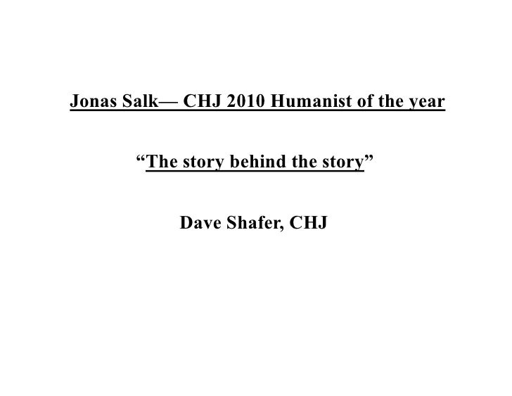 """Jonas Salk— CHJ 2010 Humanist of the year          """"The story behind the story""""               Dave Shafer, CHJ"""