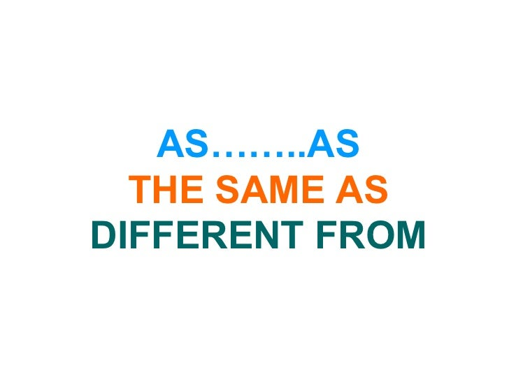 AS……..AS THE SAME AS DIFFERENT FROM