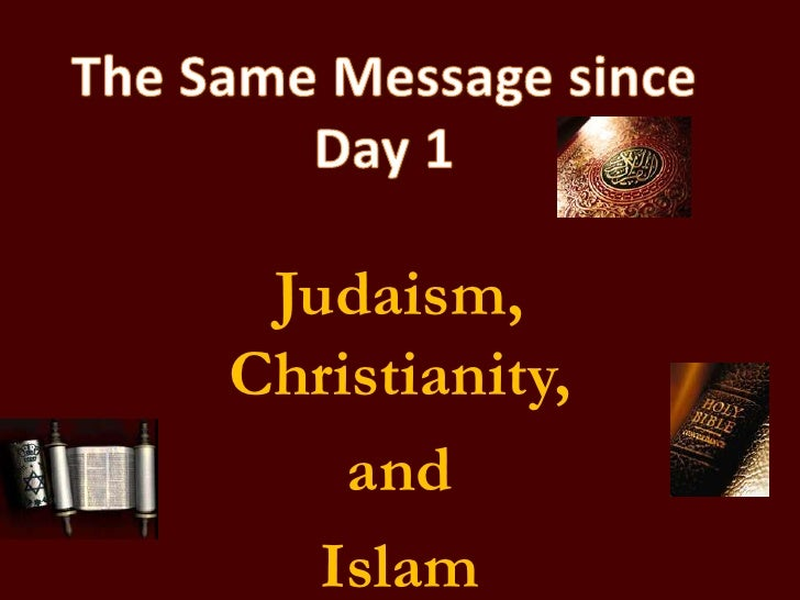The Same Message since Day 1<br />Judaism, Christianity, <br />and <br />Islam<br />