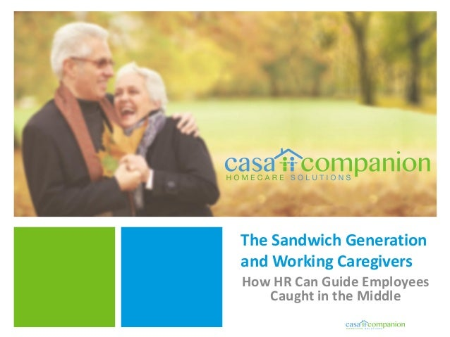 The Sandwich Generation and Working Caregivers How HR Can Guide Employees Caught in the Middle