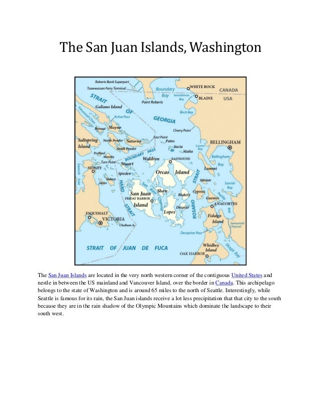 The San Juan Islands, Washington The San Juan Islands are located in the very north western corner of the contiguous Unite...