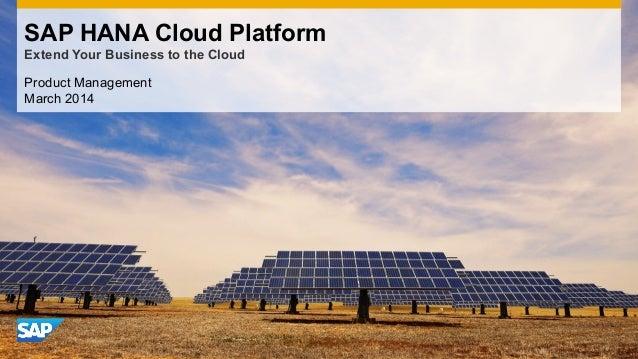 Product Management March 2014 SAP HANA Cloud Platform Extend Your Business to the Cloud