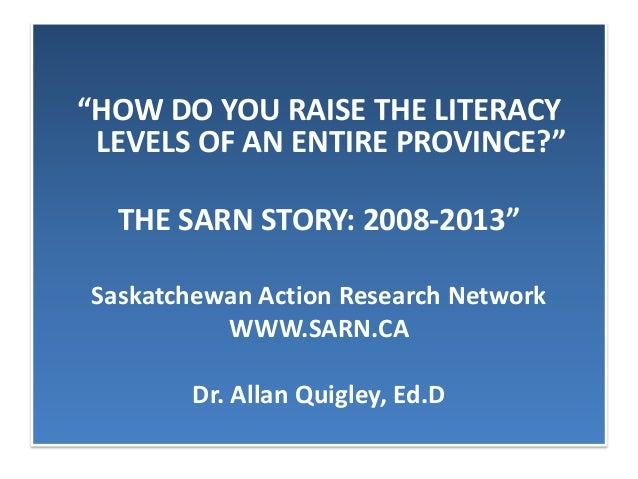 """HOW DO YOU RAISE THE LITERACYLEVELS OF AN ENTIRE PROVINCE?""THE SARN STORY: 2008-2013""Saskatchewan Action Research Network..."
