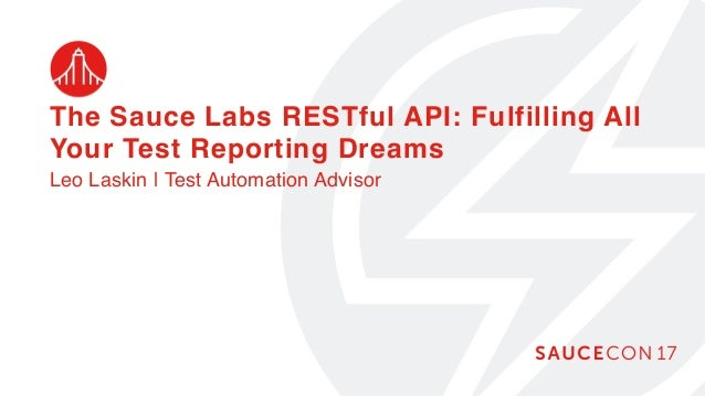 The Sauce Labs RESTful API: Fulfilling All Your Test Reporting Dreams Leo Laskin | Test Automation Advisor