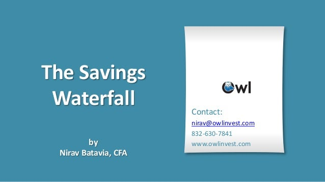 The Savings Waterfall            Contact:                      nirav@owlinvest.com                      832-630-7841      ...