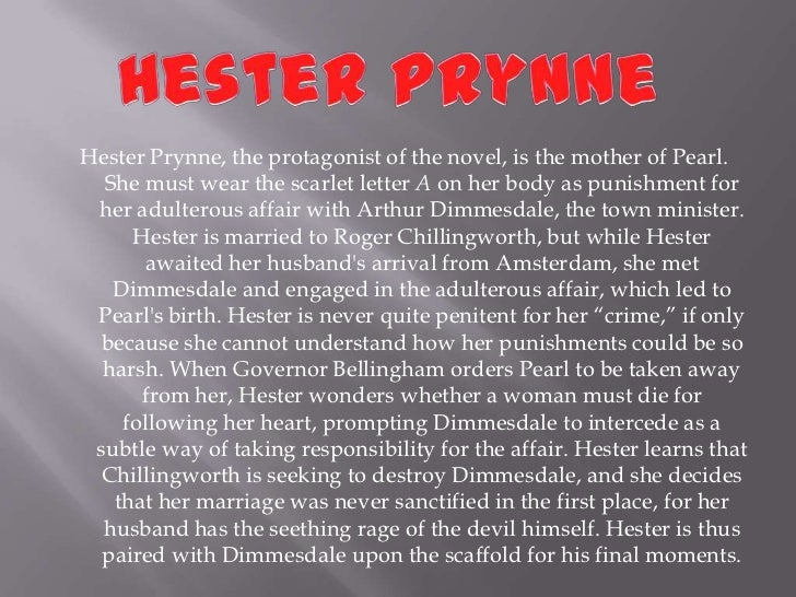a personal recount of the character of hester prynn Hester expresses feminist tendencies when she asks dimmesdale to leave new england and begin a new life with her and pearl, but her eventual return to her community proves an ultimately more fitting statement of independence and personal liberation.