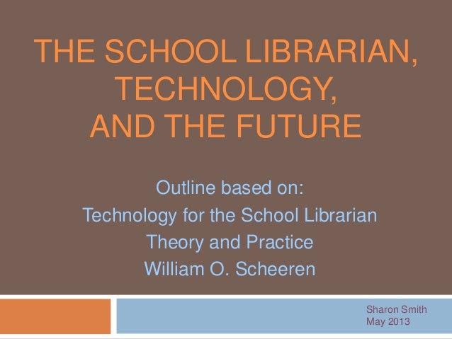 THE SCHOOL LIBRARIAN,TECHNOLOGY,AND THE FUTURESharon SmithMay 2013Outline based on:Technology for the School LibrarianTheo...