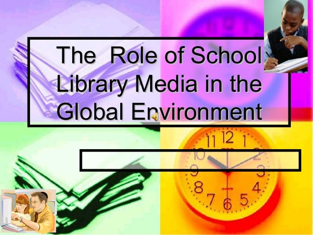The Role of SchoolLibrary Media in theGlobal Environment
