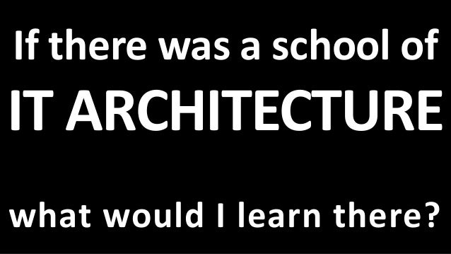 If there was a school of IT ARCHITECTURE what would I learn there?