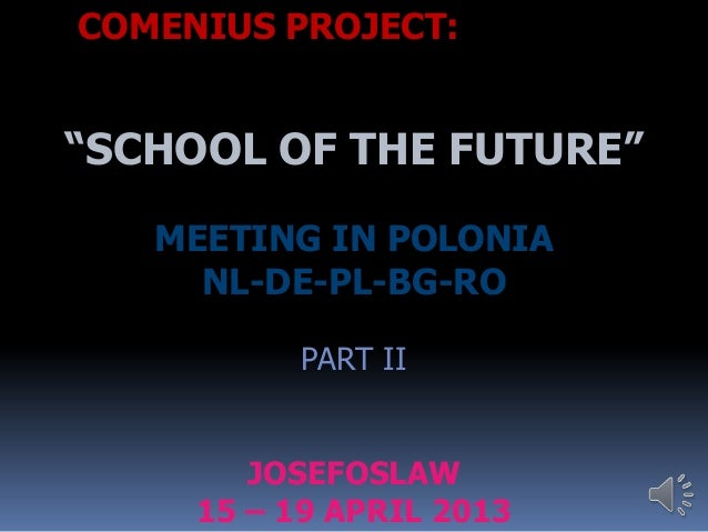 "COMENIUS PROJECT:""SCHOOL OF THE FUTURE""MEETING IN POLONIANL-DE-PL-BG-ROPART IIJOSEFOSLAW15 – 19 APRIL 2013"