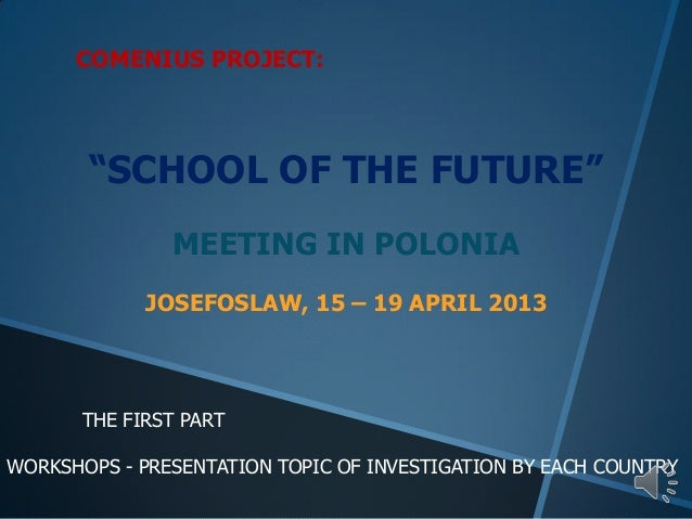 """COMENIUS PROJECT:""""SCHOOL OF THE FUTURE""""MEETING IN POLONIAJOSEFOSLAW, 15 – 19 APRIL 2013THE FIRST PARTWORKSHOPS - PRESENTAT..."""