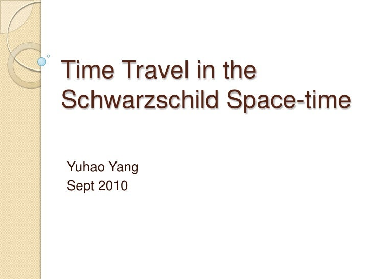 Time Travel in the Schwarzschild Space-time<br />Yuhao Yang<br />Sept 2010<br />