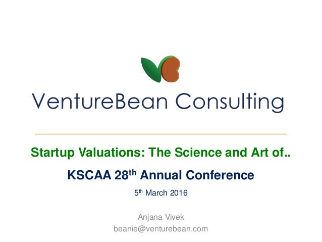 Startup Valuations: The Science and Art of.. KSCAA 28th Annual Conference 5th March 2016 Anjana Vivek beanie@venturebean.c...