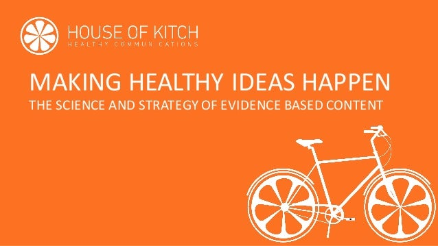 MAKING	HEALTHY	IDEAS	HAPPEN THE	SCIENCE	AND	STRATEGY	OF	EVIDENCE	BASED	CONTENT