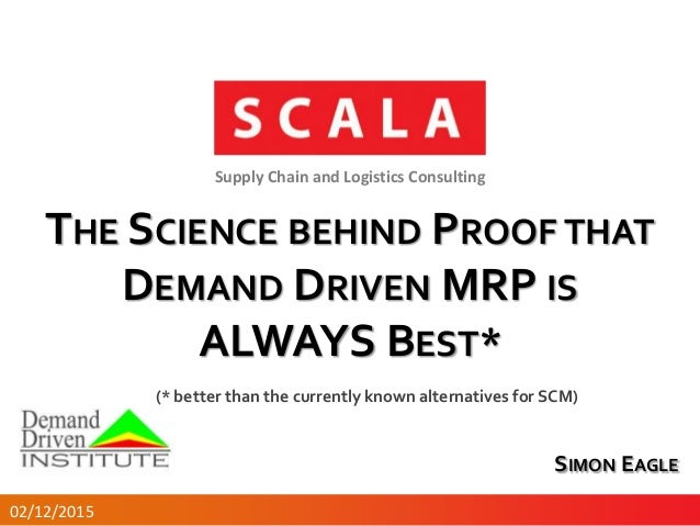 THE SCIENCE BEHIND PROOF THAT DEMAND DRIVEN MRP IS ALWAYS BEST* Supply Chain and Logistics Consulting SIMON EAGLE 02/12/20...