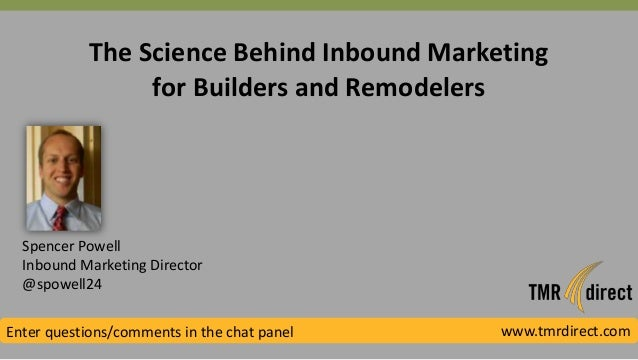 The Science Behind Inbound Marketing for Builders and Remodelers Spencer Powell Inbound Marketing Director @spowell24 Ente...