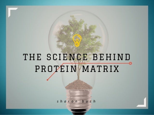 THE SCIENCE BEHIND PROTEIN MATRIX s h a r o n b u s h