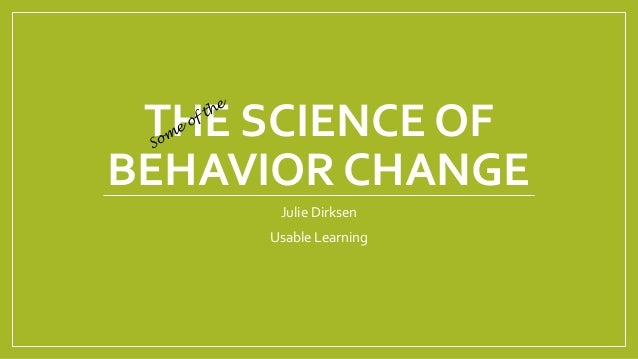 THE SCIENCE OF BEHAVIOR CHANGE Julie Dirksen Usable Learning