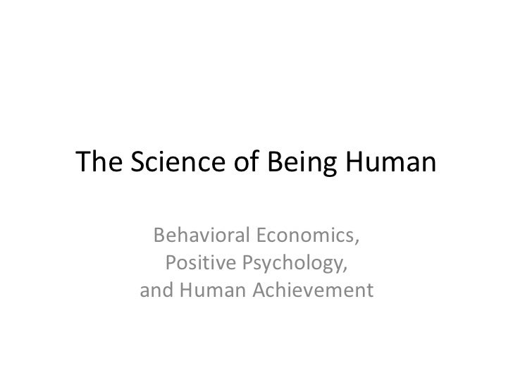 The Science of Being Human     Behavioral Economics,      Positive Psychology,    and Human Achievement