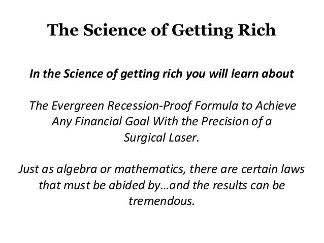 The Science of Getting Rich  In the Science of getting rich you will learn about The Evergreen Recession-Proof Formula to ...