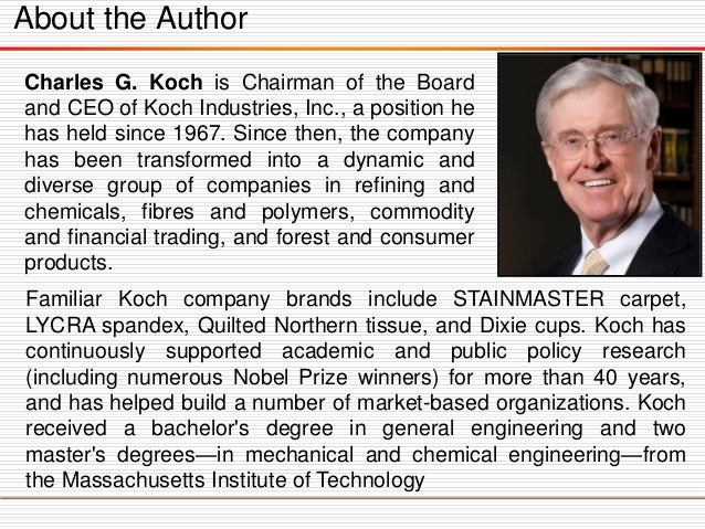 About the Author Charles G. Koch is Chairman of the Board and CEO of Koch Industries, Inc., a position he has held since 1...