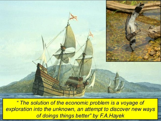 """"""" The solution of the economic problem is a voyage of exploration into the unknown, an attempt to discover new ways of doi..."""