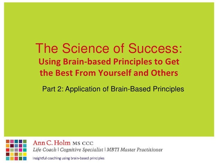 The Science of Success:<br />Using Brain-based Principles to Get the Best From Yourself and Others<br />Part 2: Applicatio...