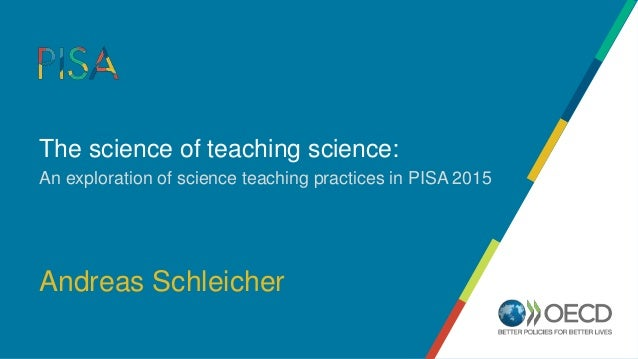 The science of teaching science: An exploration of science teaching practices in PISA 2015 Andreas Schleicher