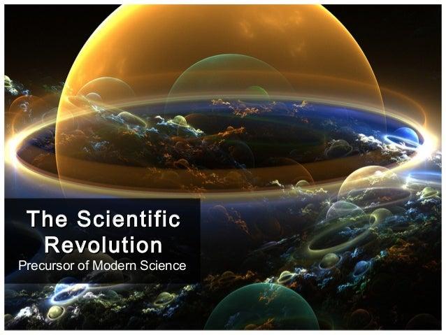 Precursor of Modern Science The ScientificThe Scientific RevolutionRevolution