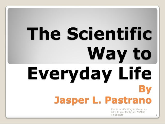 The Scientific Way to Everyday Life By Jasper L. Pastrano The Scientific Way to Everyday Life; Jasper Pastrano, ASMaC Phil...
