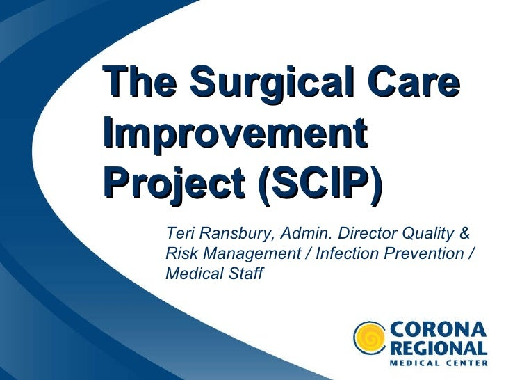The Surgical Care Improvement Project (SCIP) Teri Ransbury, Admin. Director Quality & Risk Management / Infection Preventi...
