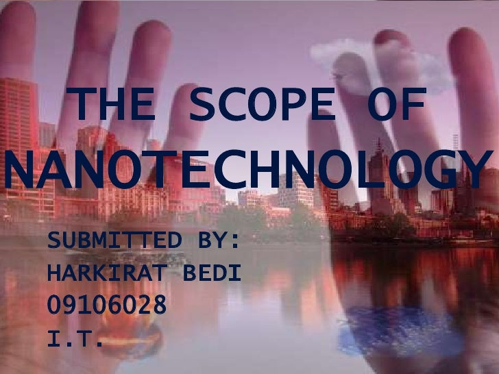 THE SCOPE OFNANOTECHNOLOGY SUBMITTED BY: HARKIRAT BEDI 09106028 I.T.