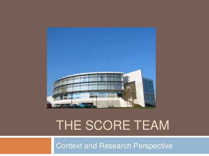 The SCORE Team<br />Context and Research Perspective<br />
