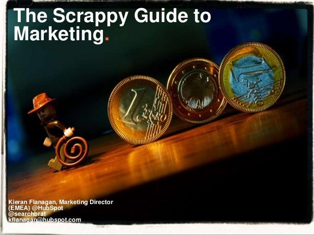 The Scrappy Guide to Marketing. Kieran Flanagan, Marketing Director (EMEA) @HubSpot @searchbrat kflanagan@hubspot.com