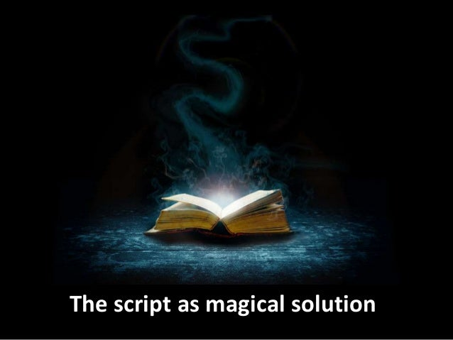 The script as magical solution