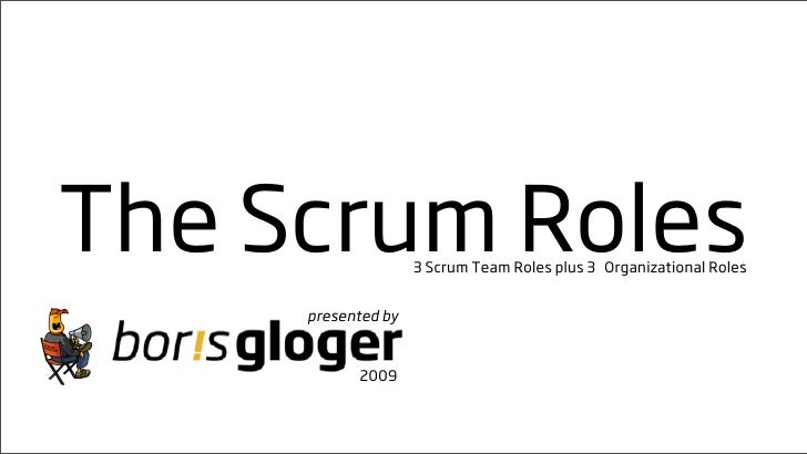 The Scrum Roles     3 Scrum Team Roles plus 3 Organizational Roles        presented by              2009
