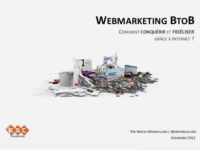WEBMARKETING BTOB   COMMENT CONQUÉRIR ET FIDÉLISER                GRÂCE À INTERNET ?       PAR MAEVA MONGAILLARD / @MMONGA...