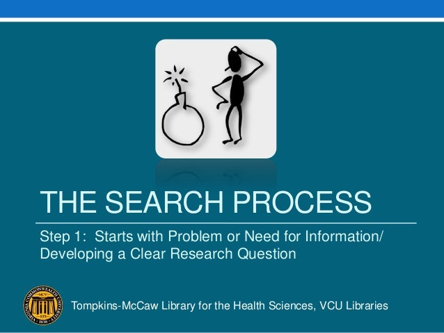 THE SEARCH PROCESSStep 1: Starts with Problem or Need for Information/Developing a Clear Research QuestionTompkins-McCaw L...