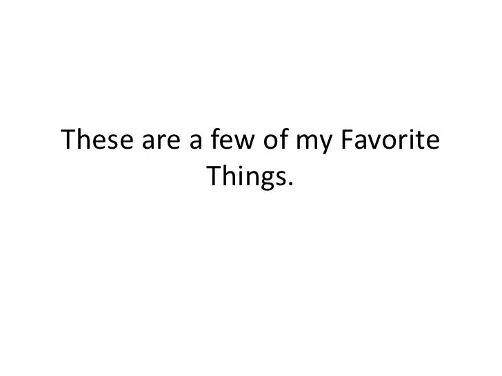 These are a few of my Favorite Things.<br />