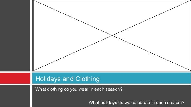 Holidays and ClothingWhat clothing do you wear in each season?                         What holidays do we celebrate in ea...