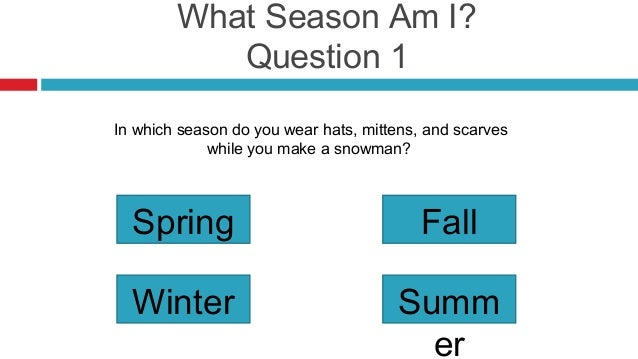 What Season Am I?           Question 1In which season do you wear hats, mittens, and scarves             while you make a ...