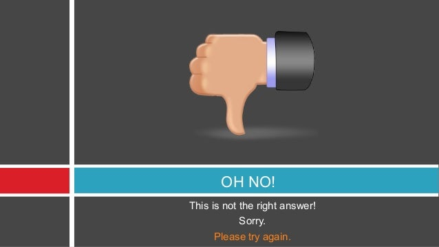 OH NO!This is not the right answer!            Sorry.      Please try again.