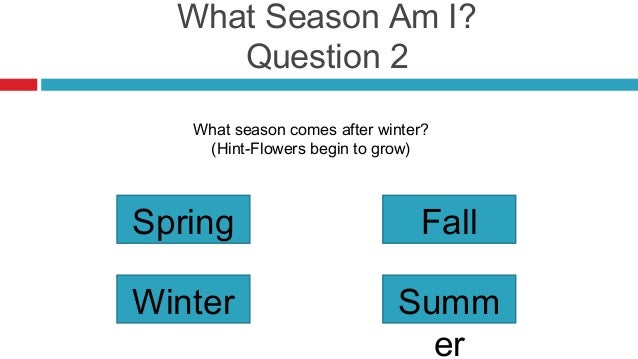 What Season Am I?     Question 2   What season comes after winter?    (Hint-Flowers begin to grow)Spring                  ...